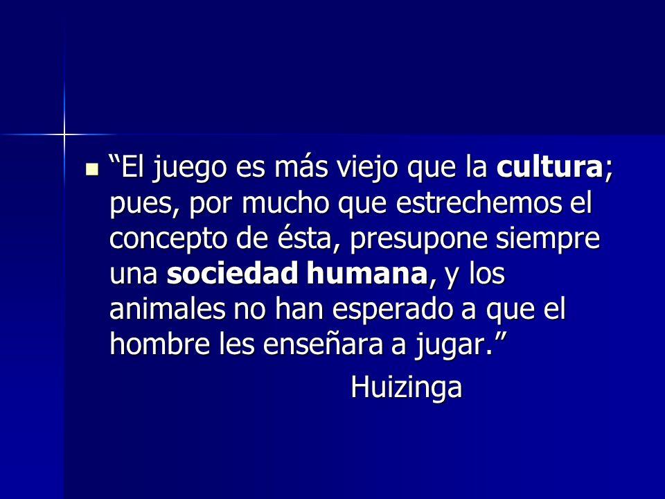 El juego es más viejo que la cultura; pues, por mucho que estrechemos el concepto de ésta, presupone siempre una sociedad humana, y los animales no ha