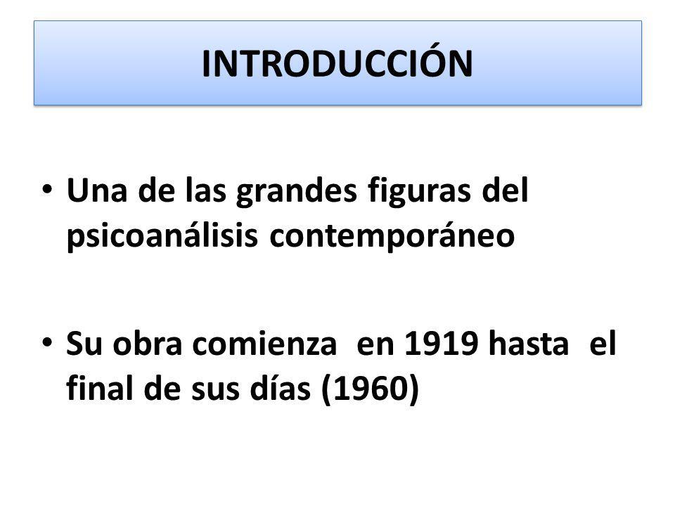 INTRODUCCIÓN Una de las grandes figuras del psicoanálisis contemporáneo Su obra comienza en 1919 hasta el final de sus días (1960)