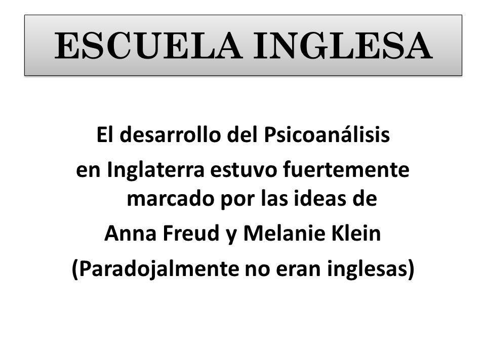 El desarrollo del Psicoanálisis en Inglaterra estuvo fuertemente marcado por las ideas de Anna Freud y Melanie Klein (Paradojalmente no eran inglesas) ESCUELA INGLESA