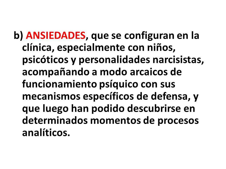 b) ANSIEDADES, que se configuran en la clínica, especialmente con niños, psicóticos y personalidades narcisistas, acompañando a modo arcaicos de funci