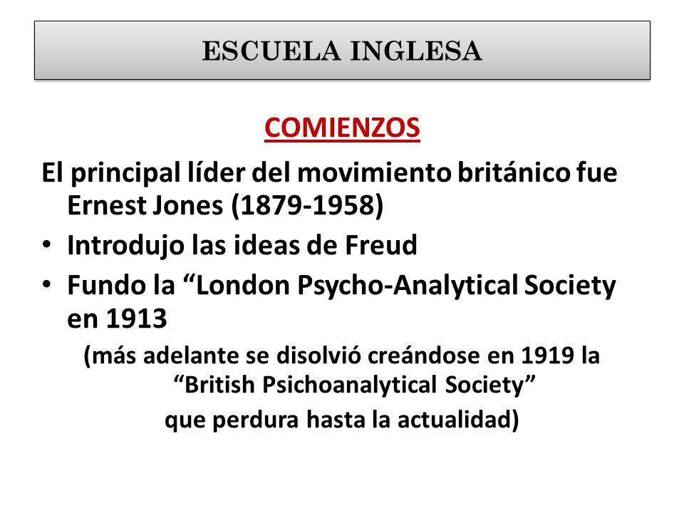 COMIENZOS El principal líder del movimiento británico fue Ernest Jones (1879-1958) Introdujo las ideas de Freud Fundo la London Psycho-Analytical Society en 1913 (más adelante se disolvió creándose en 1919 la British Psichoanalytical Society que perdura hasta la actualidad) ESCUELA INGLESA