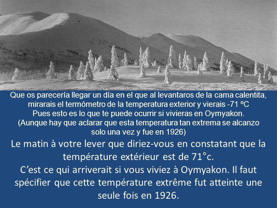Que os parecería llegar un día en el que al levantaros de la cama calentita, mirarais el termómetro de la temperatura exterior y vierais -71 ºC Pues esto es lo que te puede ocurrir si vivieras en Oymyakon.