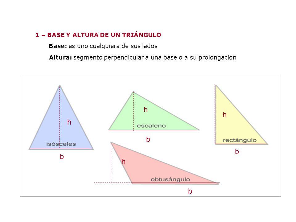 1 – BASE Y ALTURA DE UN TRIÁNGULO Base: es uno cualquiera de sus lados Altura: segmento perpendicular a una base o a su prolongación b h b h b h b h