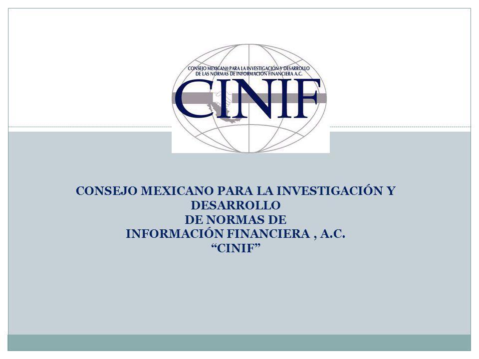 ANTECEDENTES Durante más de 30 años, la CPC del IMCP fue la encargada de emitir los PCGA A partir del 1º de junio de 2004, el CINIF asume la función de emitir la normatividad contable El CINIF es un organismo independiente en su patrimonio y operación Fue constituido en el año 2002 por entidades líderes de los sectores público y privado Tiene la función de desarrollar las NIF con un alto grado de transparencia, objetividad y confiabilidad.