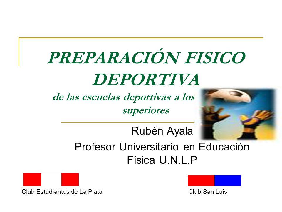 PREPARACIÓN FISICO DEPORTIVA de las escuelas deportivas a los planteles superiores Rubén Ayala Profesor Universitario en Educación Física U.N.L.P Club