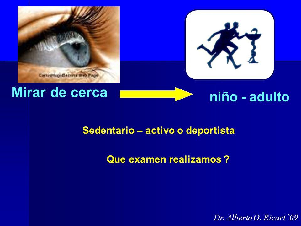 Mirar de cerca Sedentario – activo o deportista Que examen realizamos ? niño - adulto Dr. Alberto O. Ricart `09