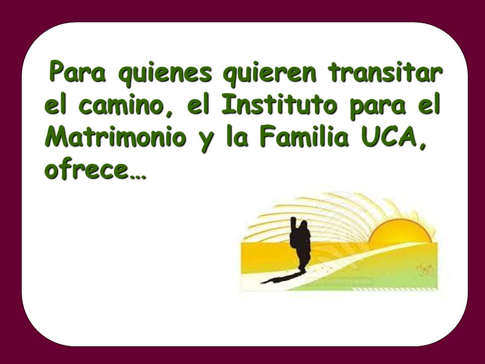 Para quienes quieren transitar el camino, el Instituto para el Matrimonio y la Familia UCA, ofrece… Para quienes quieren transitar el camino, el Insti