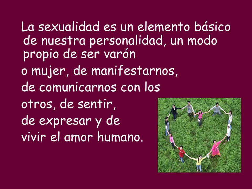 La sexualidad es un elemento básico de nuestra personalidad, un modo propio de ser varón o mujer, de manifestarnos, de comunicarnos con los otros, de