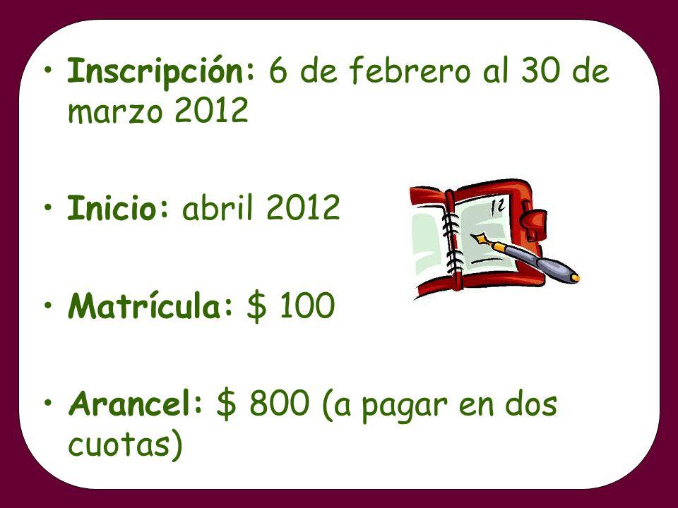 Inscripción: 6 de febrero al 30 de marzo 2012 Inicio: abril 2012 Matrícula: $ 100 Arancel: $ 800 (a pagar en dos cuotas)