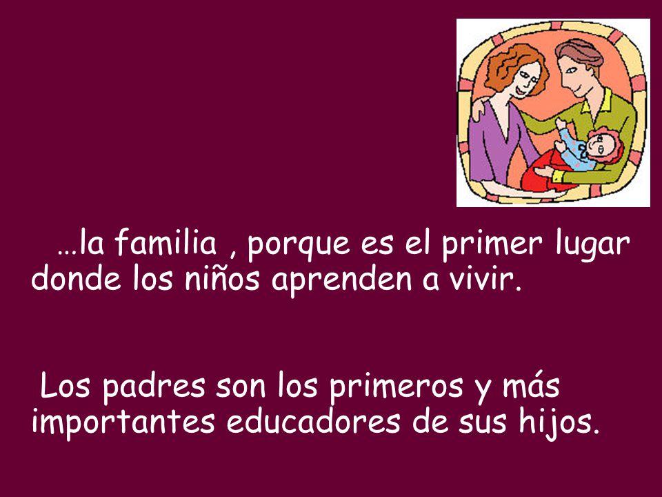 …la familia, porque es el primer lugar donde los niños aprenden a vivir. Los padres son los primeros y más importantes educadores de sus hijos.