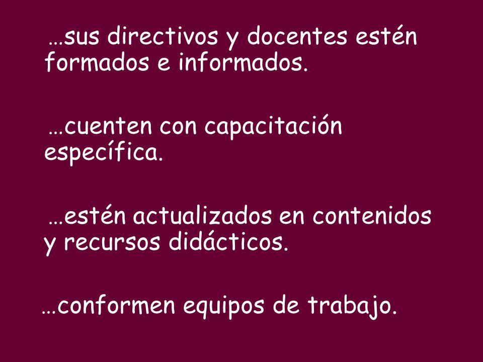 …sus directivos y docentes estén formados e informados. …cuenten con capacitación específica. …estén actualizados en contenidos y recursos didácticos.