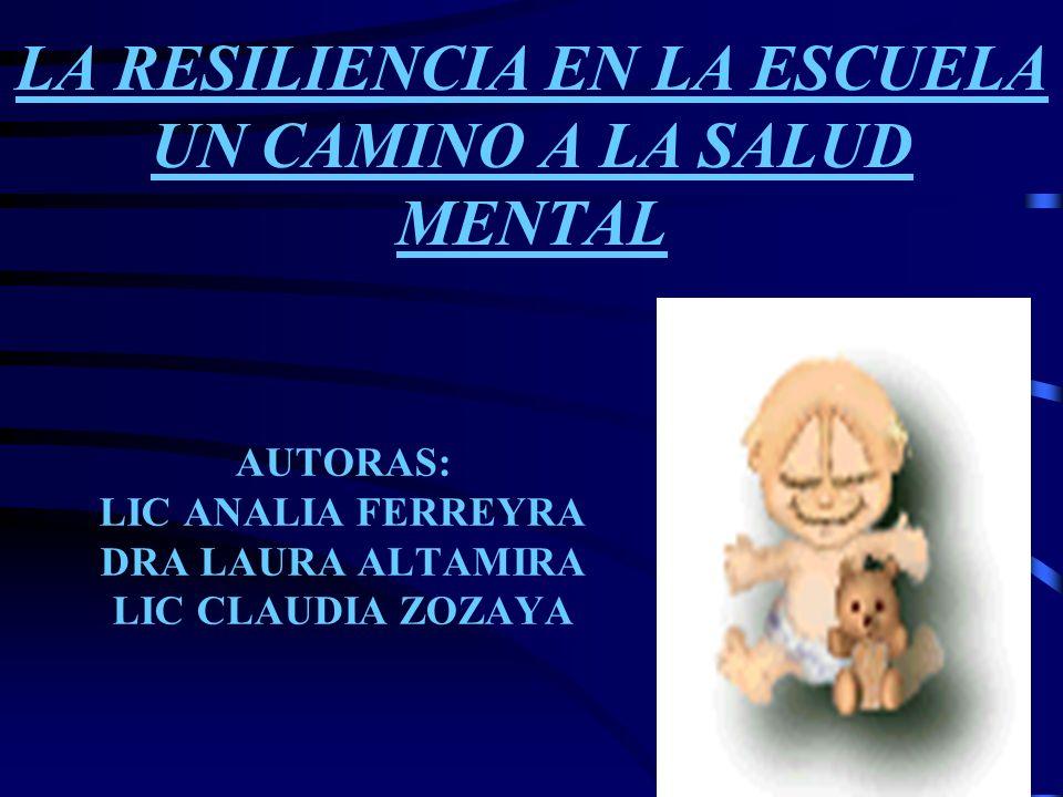 LA RESILIENCIA EN LA ESCUELA UN CAMINO A LA SALUD MENTAL AUTORAS: LIC ANALIA FERREYRA DRA LAURA ALTAMIRA LIC CLAUDIA ZOZAYA