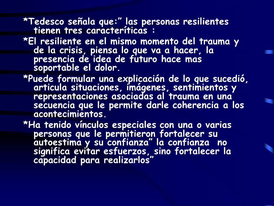*Tedesco señala que: las personas resilientes tienen tres caracteríticas : *El resiliente en el mismo momento del trauma y de la crisis, piensa lo que