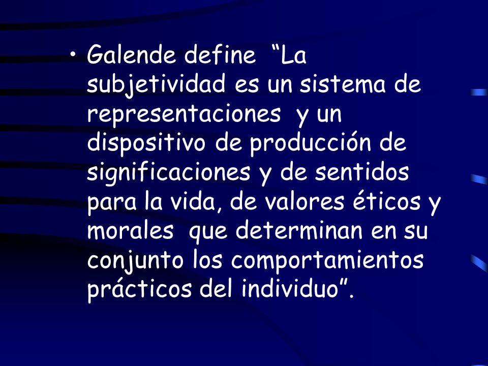 Galende define La subjetividad es un sistema de representaciones y un dispositivo de producción de significaciones y de sentidos para la vida, de valo