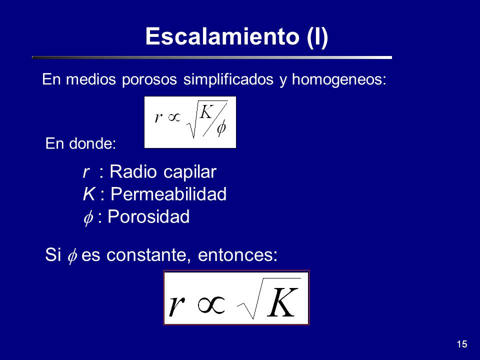 15 Escalamiento (I) En medios porosos simplificados y homogeneos: En donde: r : Radio capilar K : Permeabilidad : Porosidad Si es constante, entonces: