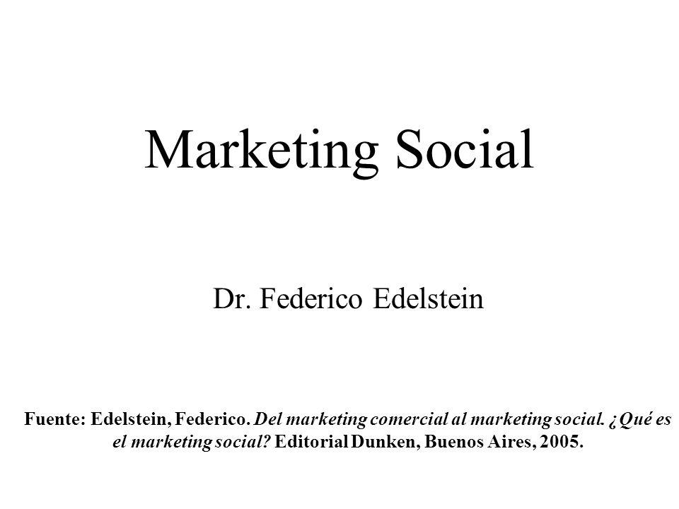 Marketing Social Dr. Federico Edelstein Fuente: Edelstein, Federico. Del marketing comercial al marketing social. ¿Qué es el marketing social? Editori