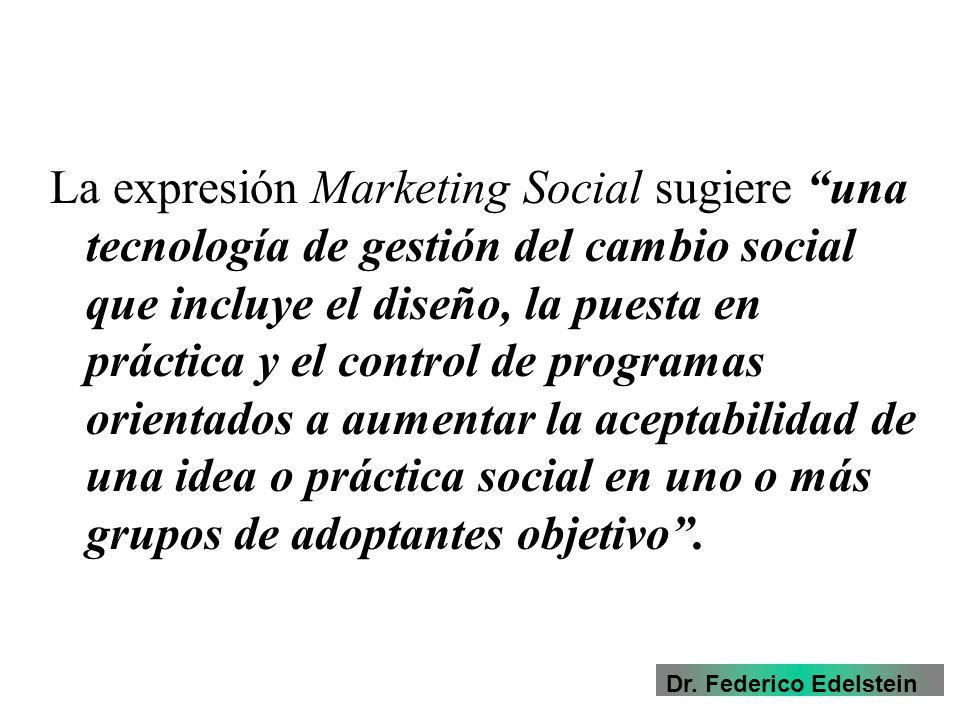 La expresión Marketing Social sugiere una tecnología de gestión del cambio social que incluye el diseño, la puesta en práctica y el control de programas orientados a aumentar la aceptabilidad de una idea o práctica social en uno o más grupos de adoptantes objetivo.