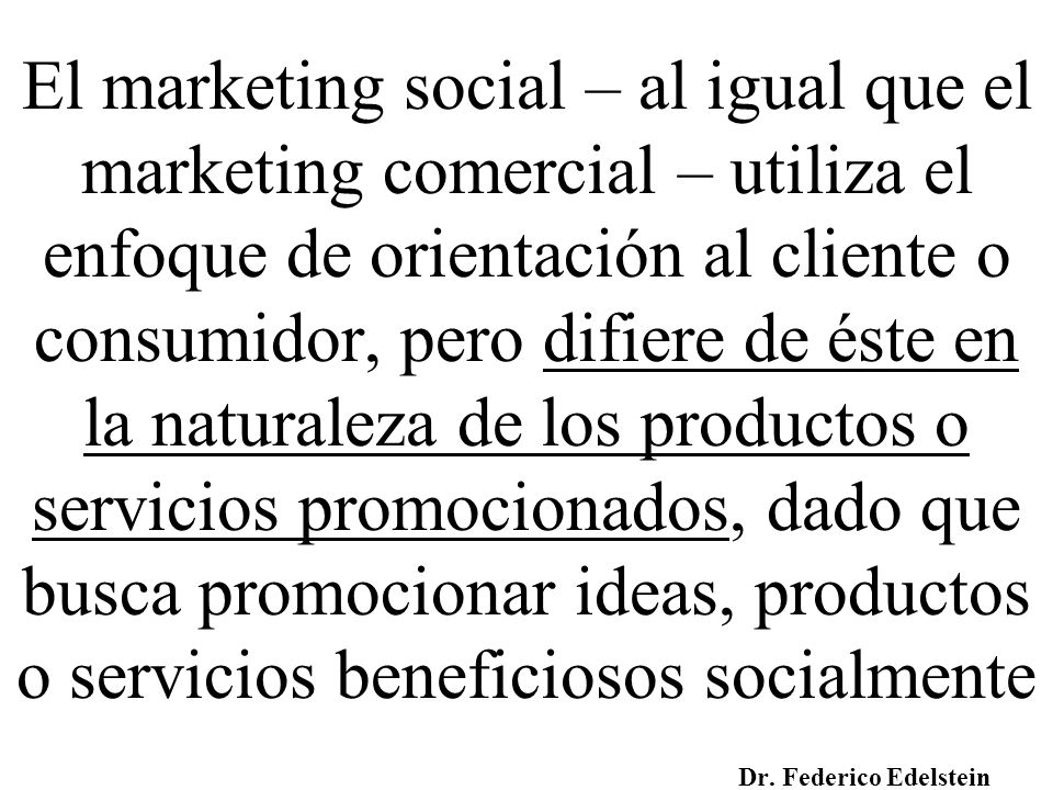 A diferencia del marketing comercial, no se busca el beneficio de la entidad que lo aplica sino que el fin último está orientado a beneficiar a un grupo destinatario, a la sociedad o parte de ella Dr.