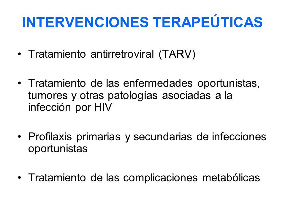 INTERVENCIONES TERAPEÚTICAS Tratamiento antirretroviral (TARV) Tratamiento de las enfermedades oportunistas, tumores y otras patologías asociadas a la infección por HIV Profilaxis primarias y secundarias de infecciones oportunistas Tratamiento de las complicaciones metabólicas