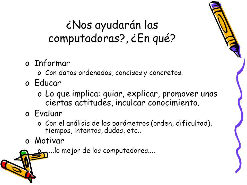 ¿Nos ayudarán las computadoras?, ¿En qué? oInformar oCon datos ordenados, concisos y concretos. oEducar oLo que implica: guiar, explicar, promover una