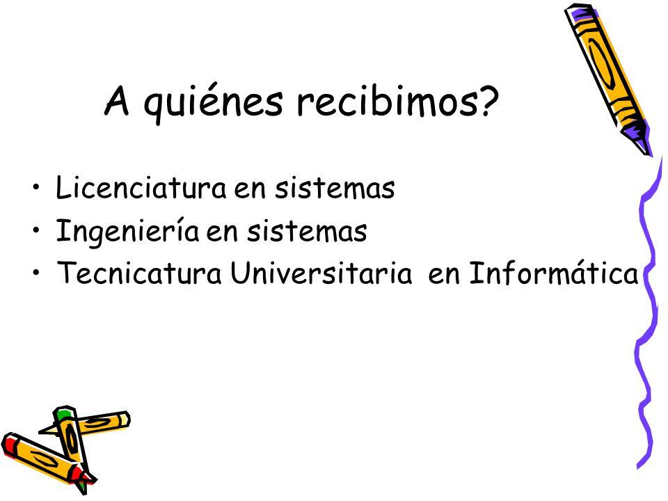 A quiénes recibimos? Licenciatura en sistemas Ingeniería en sistemas Tecnicatura Universitaria en Informática