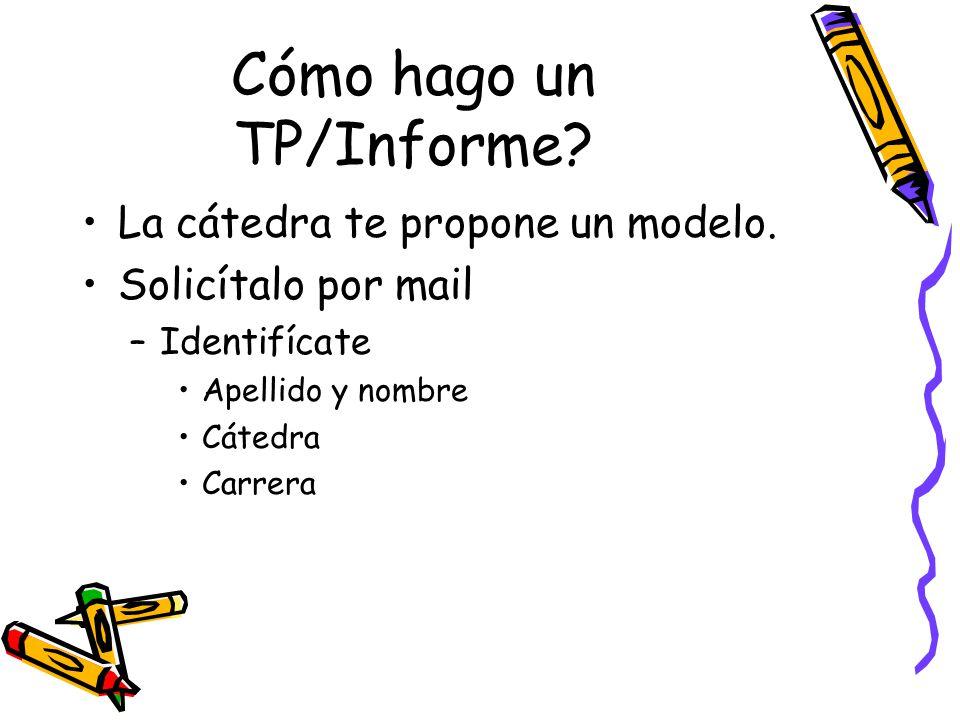 Cómo hago un TP/Informe? La cátedra te propone un modelo. Solicítalo por mail –Identifícate Apellido y nombre Cátedra Carrera