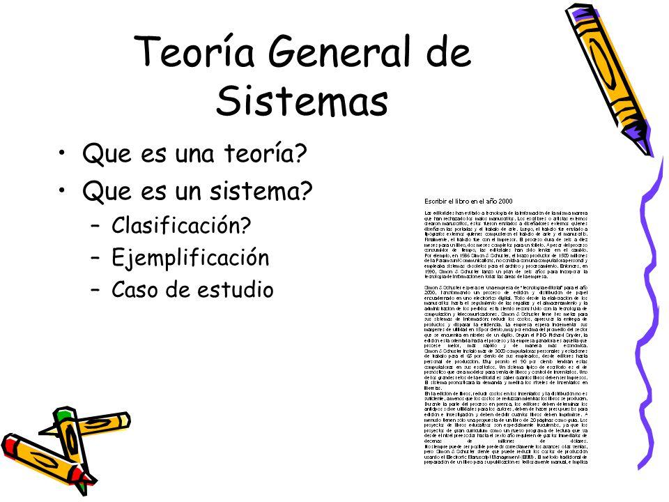 Teoría General de Sistemas Que es una teoría? Que es un sistema? –Clasificación? –Ejemplificación –Caso de estudio