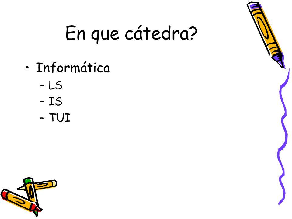 En que cátedra? Informática –LS –IS –TUI