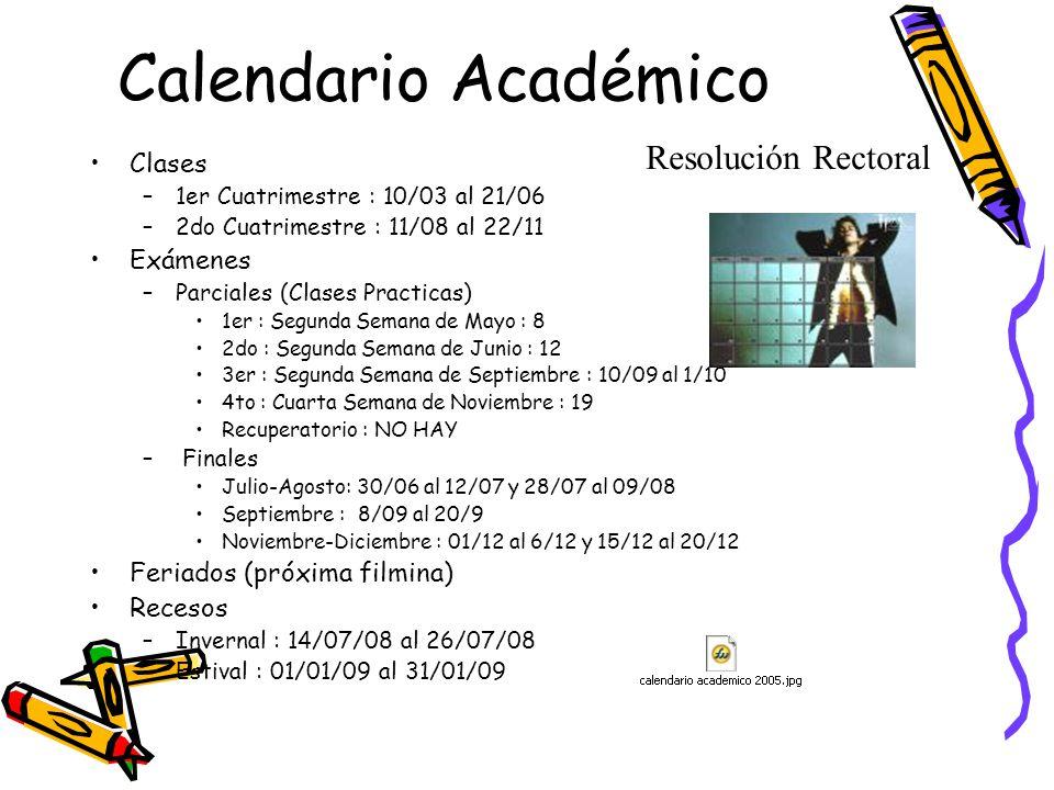 Calendario Académico Clases –1er Cuatrimestre : 10/03 al 21/06 –2do Cuatrimestre : 11/08 al 22/11 Exámenes –Parciales (Clases Practicas) 1er : Segunda Semana de Mayo : 8 2do : Segunda Semana de Junio : 12 3er : Segunda Semana de Septiembre : 10/09 al 1/10 4to : Cuarta Semana de Noviembre : 19 Recuperatorio : NO HAY – Finales Julio-Agosto: 30/06 al 12/07 y 28/07 al 09/08 Septiembre : 8/09 al 20/9 Noviembre-Diciembre : 01/12 al 6/12 y 15/12 al 20/12 Feriados (próxima filmina) Recesos –Invernal : 14/07/08 al 26/07/08 –Estival : 01/01/09 al 31/01/09 Resolución Rectoral