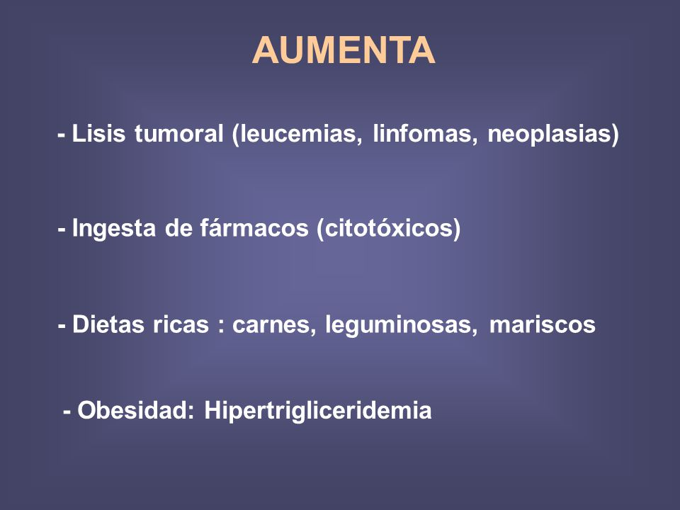 AUMENTA - Lisis tumoral (leucemias, linfomas, neoplasias) - Ingesta de fármacos (citotóxicos) - Dietas ricas : carnes, leguminosas, mariscos - Obesidad: Hipertrigliceridemia