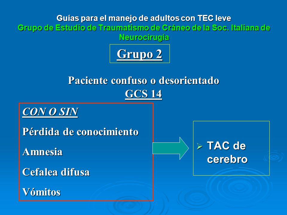 Grupo 2 Paciente confuso o desorientado GCS 14 CON O SIN Pérdida de conocimiento Amnesia Cefalea difusa Vómitos Guías para el manejo de adultos con TE