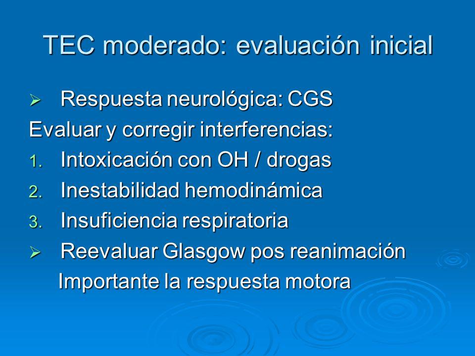 TEC moderado: evaluación inicial Respuesta neurológica: CGS Respuesta neurológica: CGS Evaluar y corregir interferencias: 1. Intoxicación con OH / dro