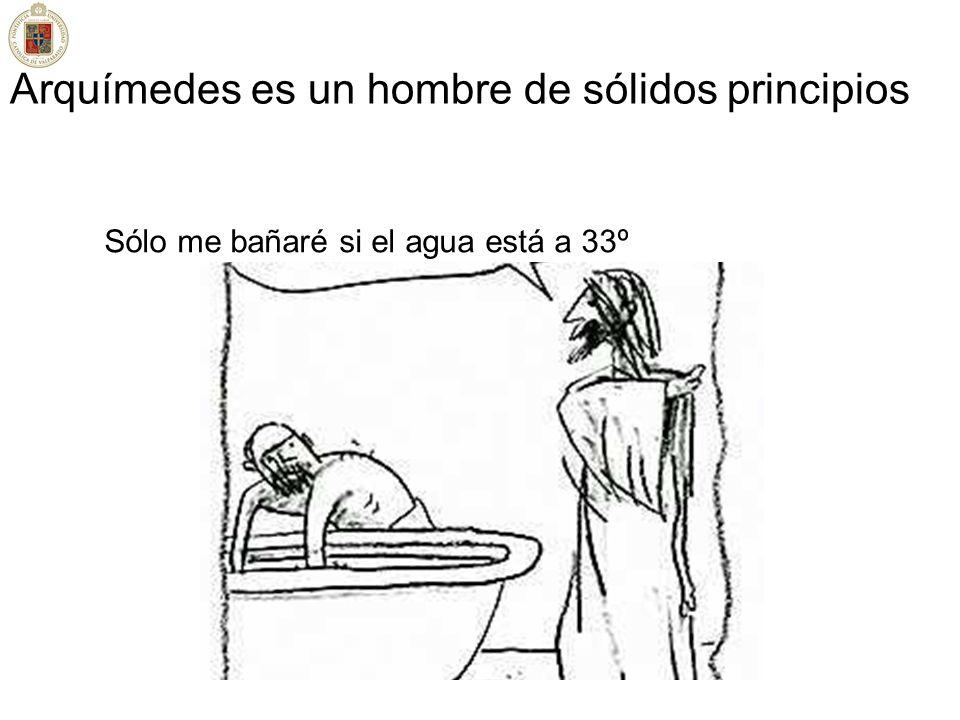 Arquímedes es un hombre de sólidos principios Sólo me bañaré si el agua está a 33º