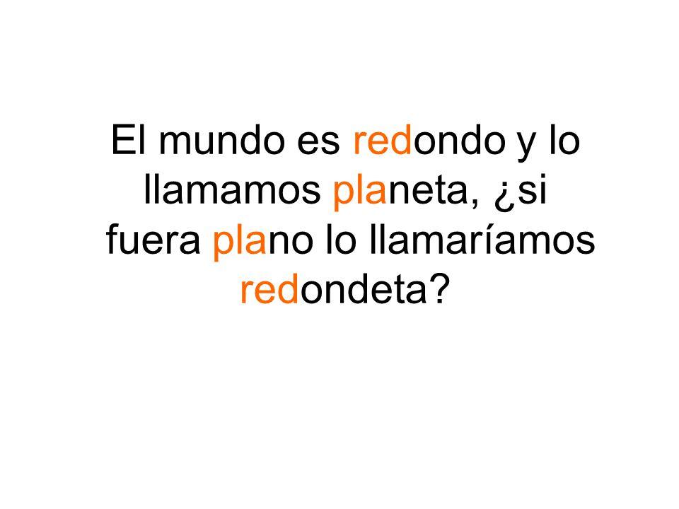 El mundo es redondo y lo llamamos planeta, ¿si fuera plano lo llamaríamos redondeta?