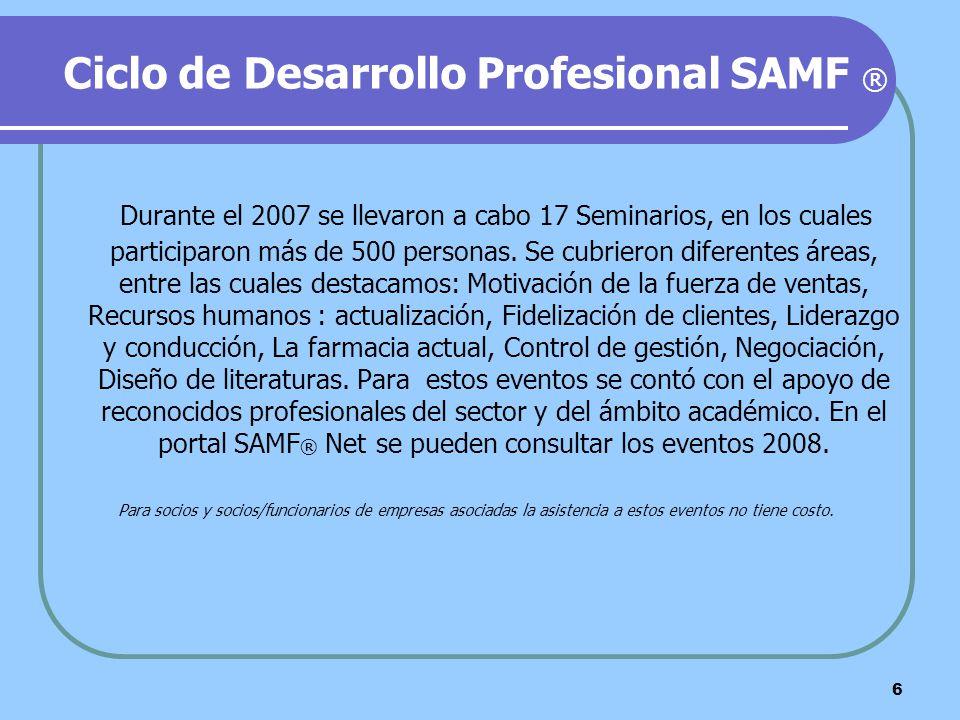 6 Ciclo de Desarrollo Profesional SAMF ® Durante el 2007 se llevaron a cabo 17 Seminarios, en los cuales participaron más de 500 personas. Se cubriero