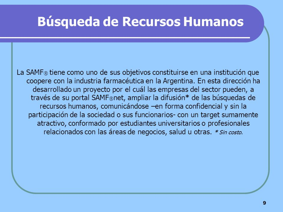 9 Búsqueda de Recursos Humanos La SAMF ® tiene como uno de sus objetivos constituirse en una institución que coopere con la industria farmacéutica en
