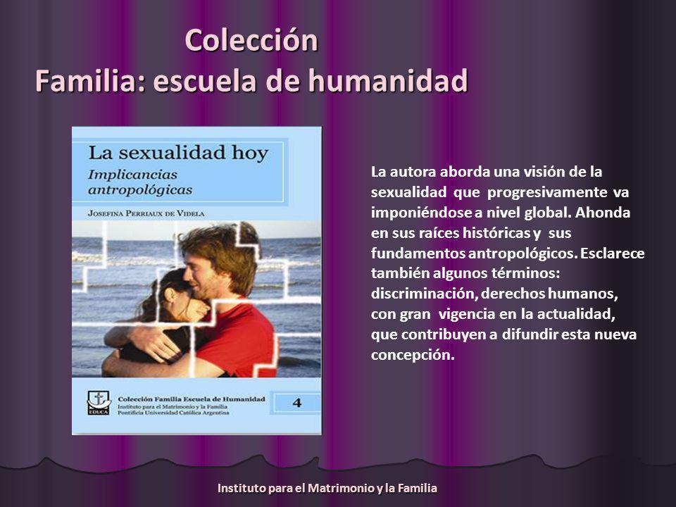 Colección Familia: escuela de humanidad La obra plantea una visión personalista de la sexualidad, fundada en la unión corpóreo- espiritual de la persona humana.