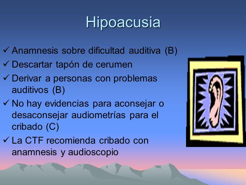 Hipoacusia Anamnesis sobre dificultad auditiva (B) Descartar tapón de cerumen Derivar a personas con problemas auditivos (B) No hay evidencias para aconsejar o desaconsejar audiometrías para el cribado (C) La CTF recomienda cribado con anamnesis y audioscopio