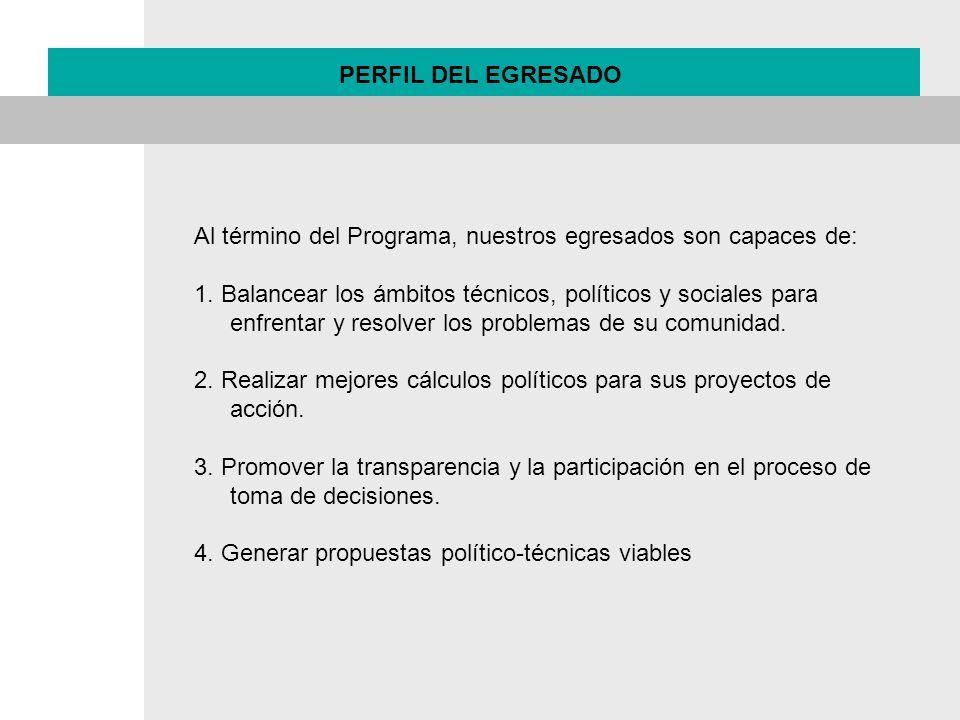 PERFIL DEL EGRESADO Al término del Programa, nuestros egresados son capaces de: 1. Balancear los ámbitos técnicos, políticos y sociales para enfrentar