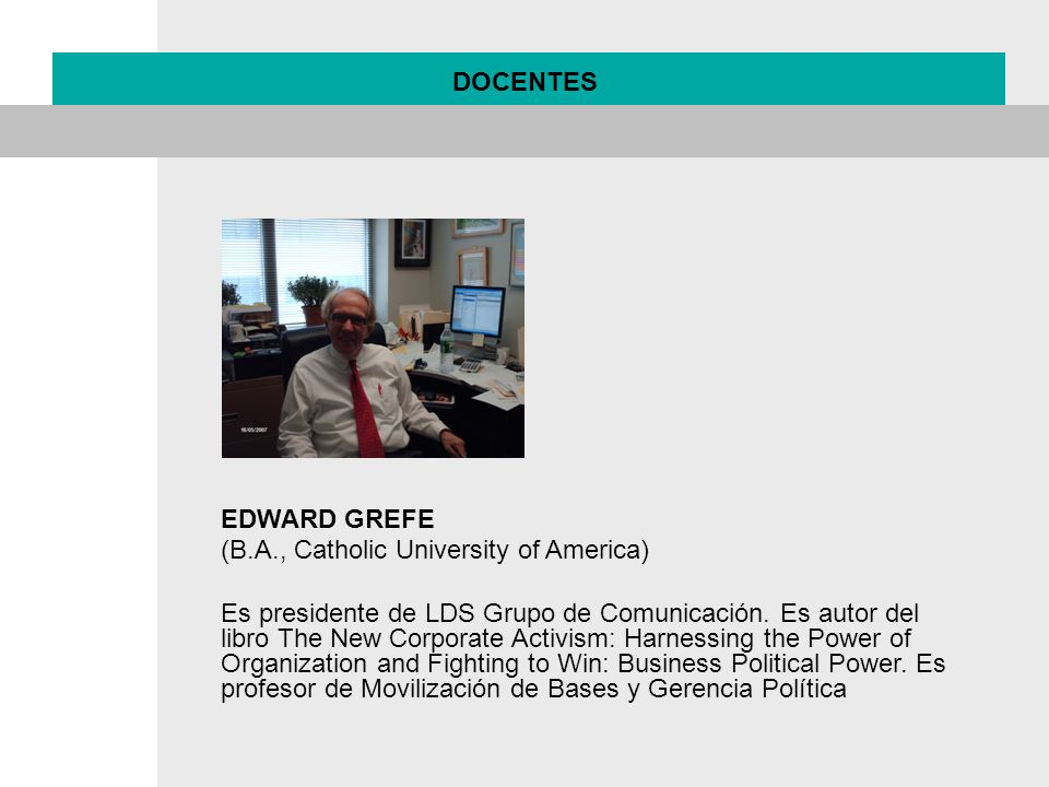 DOCENTES EDWARD GREFE (B.A., Catholic University of America) Es presidente de LDS Grupo de Comunicación. Es autor del libro The New Corporate Activism