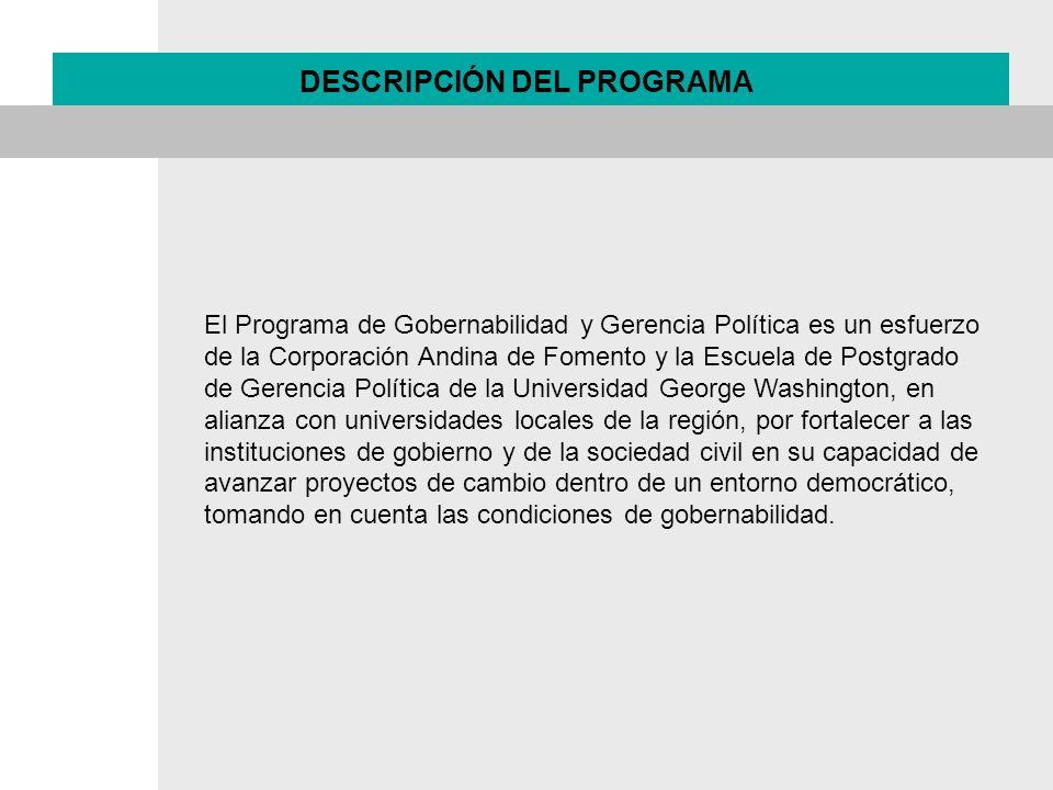 DESCRIPCIÓN DEL PROGRAMA El Programa de Gobernabilidad y Gerencia Política es un esfuerzo de la Corporación Andina de Fomento y la Escuela de Postgrad
