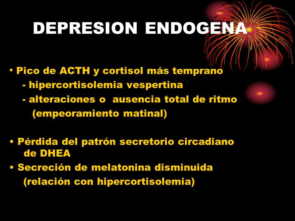 DEPRESION ENDOGENA Pico de ACTH y cortisol más temprano - hipercortisolemia vespertina - alteraciones o ausencia total de ritmo (empeoramiento matinal) Pérdida del patrón secretorio circadiano de DHEA Secreción de melatonina disminuida (relación con hipercortisolemia)