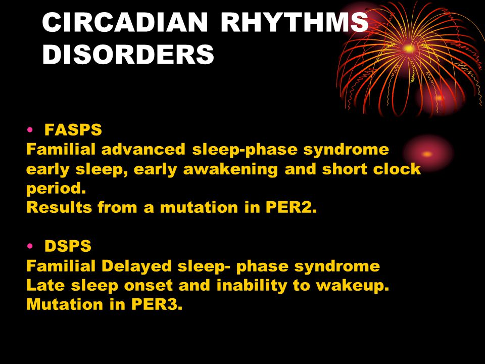 CIRCADIAN RHYTHMS DISORDERS FASPS Familial advanced sleep-phase syndrome early sleep, early awakening and short clock period. Results from a mutation