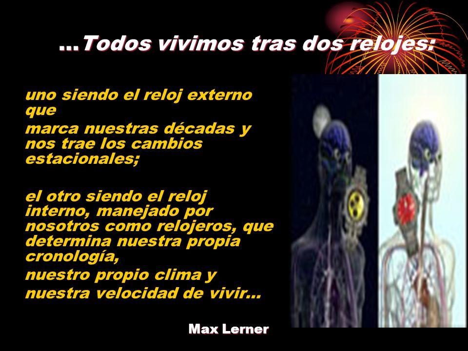 …Todos vivimos tras dos relojes: uno siendo el reloj externo que marca nuestras décadas y nos trae los cambios estacionales; el otro siendo el reloj interno, manejado por nosotros como relojeros, que determina nuestra propia cronología, nuestro propio clima y nuestra velocidad de vivir… Max Lerner