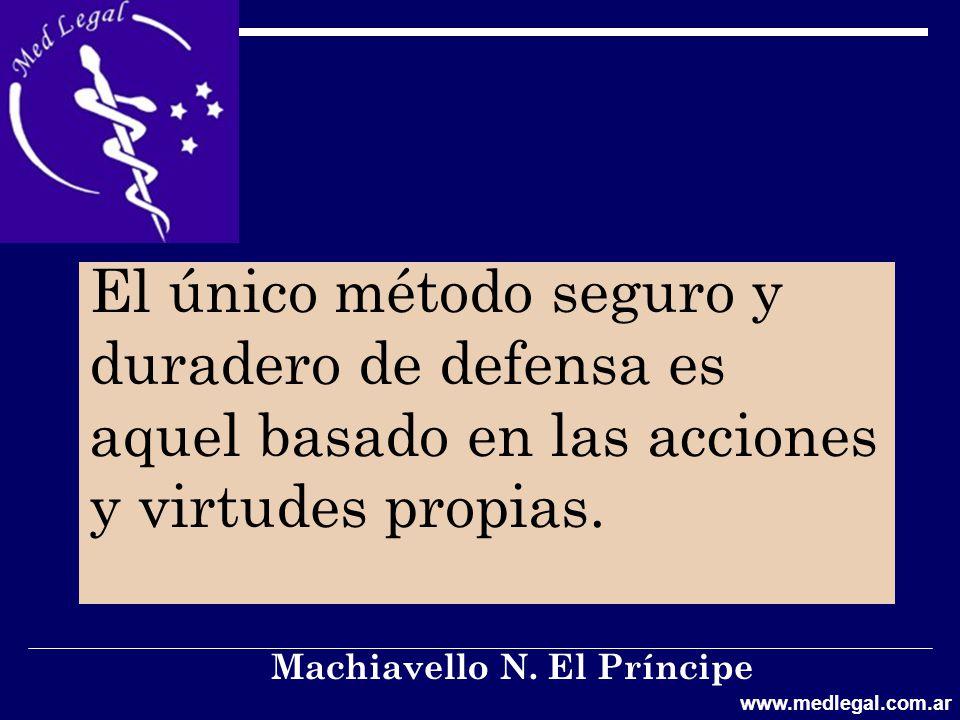 El único método seguro y duradero de defensa es aquel basado en las acciones y virtudes propias. Machiavello N. El Príncipe www.medlegal.com.ar
