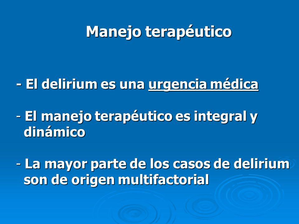 Manejo terapéutico - El delirium es una urgencia médica - El manejo terapéutico es integral y dinámico dinámico - La mayor parte de los casos de delir