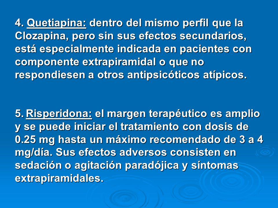 4. Quetiapina: dentro del mismo perfil que la Clozapina, pero sin sus efectos secundarios, está especialmente indicada en pacientes con componente ext