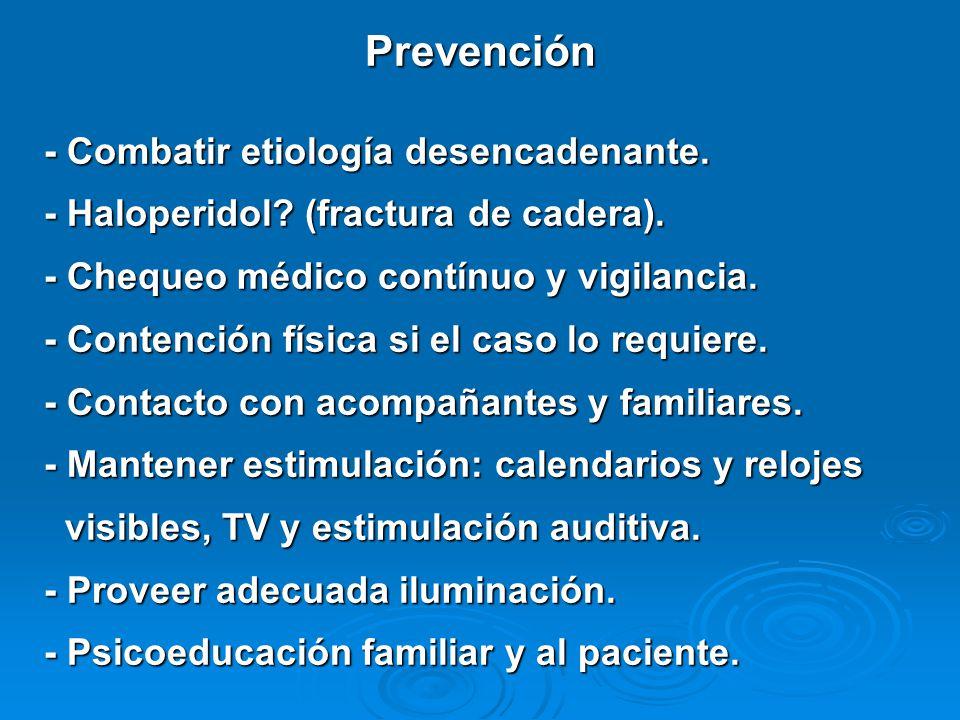Prevención - Combatir etiología desencadenante. - Haloperidol? (fractura de cadera). - Chequeo médico contínuo y vigilancia. - Contención física si el