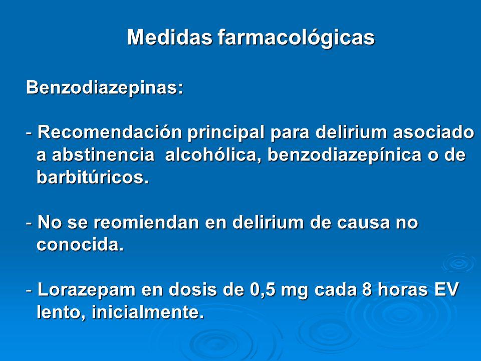 Medidas farmacológicas Benzodiazepinas: - Recomendación principal para delirium asociado a abstinencia alcohólica, benzodiazepínica o de a abstinencia