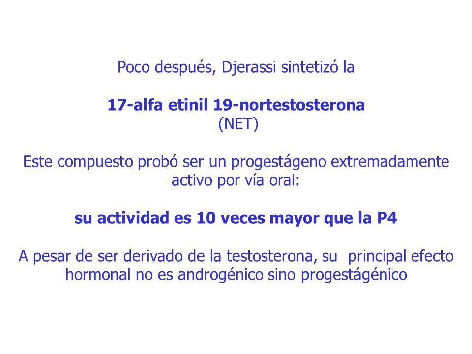 Poco después, Djerassi sintetizó la 17-alfa etinil 19-nortestosterona (NET) Este compuesto probó ser un progestágeno extremadamente activo por vía oral: su actividad es 10 veces mayor que la P4 A pesar de ser derivado de la testosterona, su principal efecto hormonal no es androgénico sino progestágénico